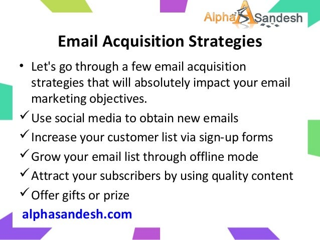 Email Acquisition Strategies• Lets go through a few email acquisitionstrategies that will absolutely impact your emailmark...