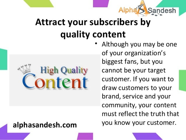 Attract your subscribers byquality content• Although you may be oneof your organization'sbiggest fans, but youcannot be yo...