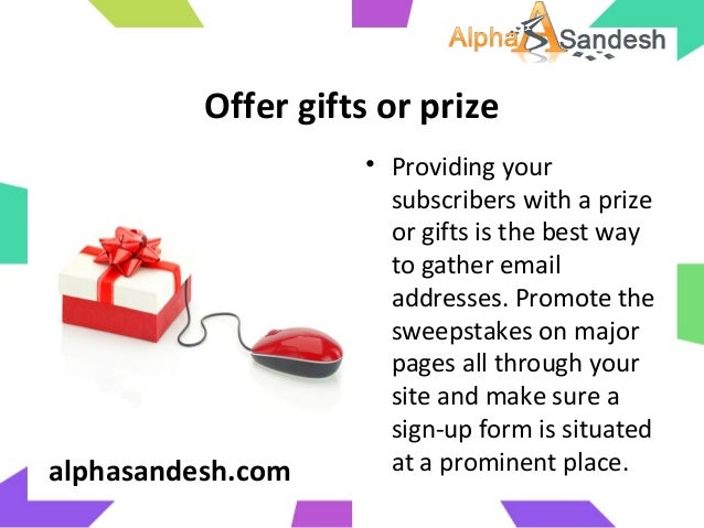 Offer gifts or prize• Providing yoursubscribers with a prizeor gifts is the best wayto gather emailaddresses. Promote thes...