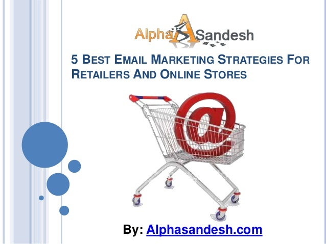 5 BEST EMAIL MARKETING STRATEGIES FORRETAILERS AND ONLINE STORESBy: Alphasandesh.com