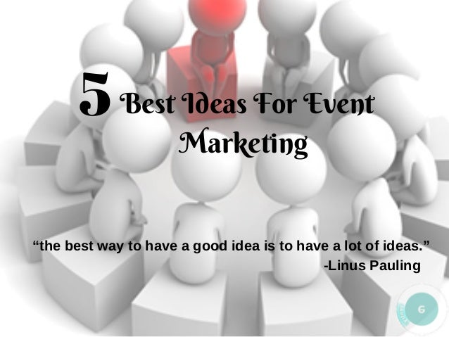 "Best Ideas For Event Marketing 5 ""the best way to have a good idea is to have a lot of ideas."" -Linus Pauling"