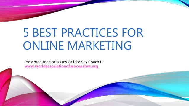 5 BEST PRACTICES FOR ONLINE MARKETING Presented for Hot Issues Call for Sex Coach U; www.worldassociationofsexcoaches.org