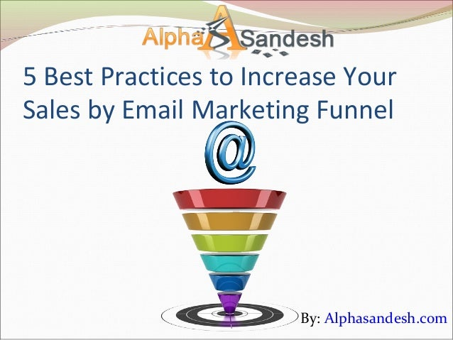 5 Best Practices to Increase YourSales by Email Marketing Funnel                        By: Alphasandesh.com
