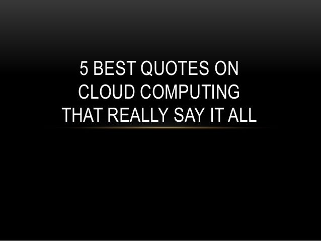 BEST QUOTES ONCLOUD COMPUTINGTHAT REALLY SAY IT ALL