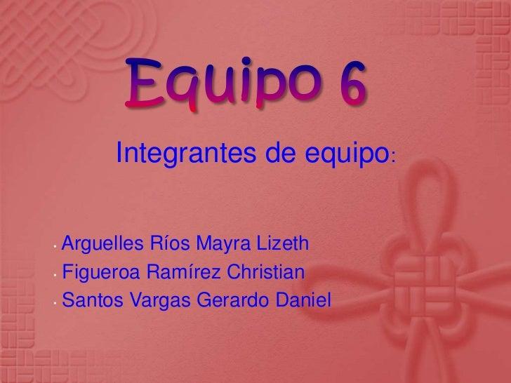 Integrantes de equipo:• Arguelles Ríos Mayra Lizeth• Figueroa Ramírez Christian• Santos Vargas Gerardo Daniel