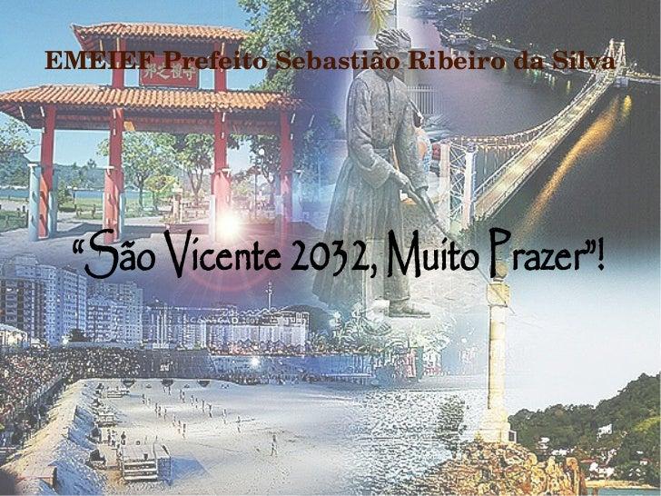 """EMEIEFPrefeitoSebastiãoRibeirodaSilva """"São Vicente 2032, Muito Prazer""""!"""