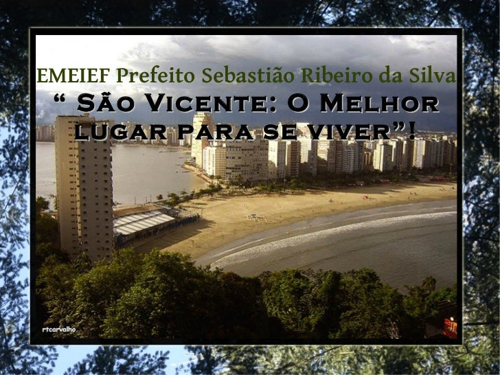 """EMEIEF Prefeito Sebastião Ribeiro da Silva """" São Vicente: O Melhor   lugar par a se viver""""!                  viver"""""""