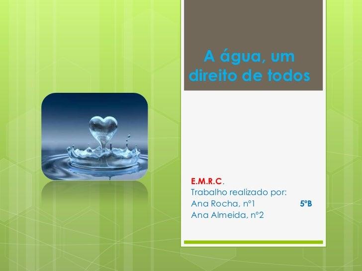 A água, umdireito de todosE.M.R.C.Trabalho realizado por:Ana Rocha, nº1            5ºBAna Almeida, nº2