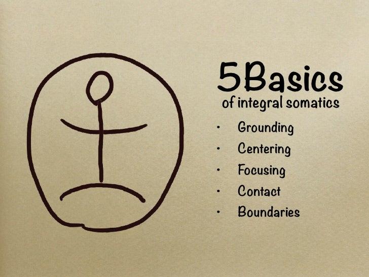 5Basicsof integral somatics•   Grounding•   Centering•   Focusing•   Contact•   Boundaries