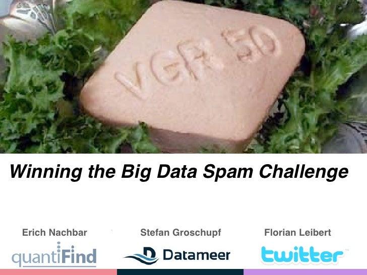 Winning the Big Data Spam Challenge    Erich Nachbar   Stefan Groschupf   Florian Leibert