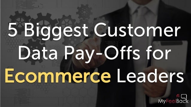 5 Biggest Customer Data Pay-Offs for Ecommerce Leaders