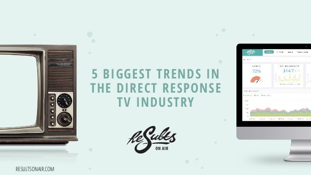 RESULTSONAIR.COM 5 BIGGEST TRENDS IN THE DIRECT RESPONSE TV INDUSTRY