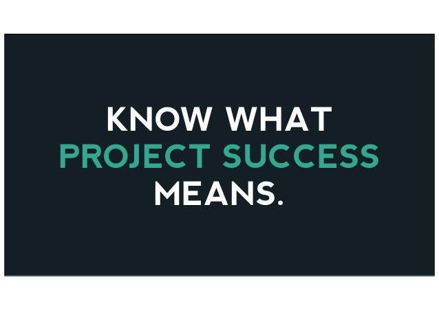 KNOW WHAT PROJECT SUCCESS MEANS.