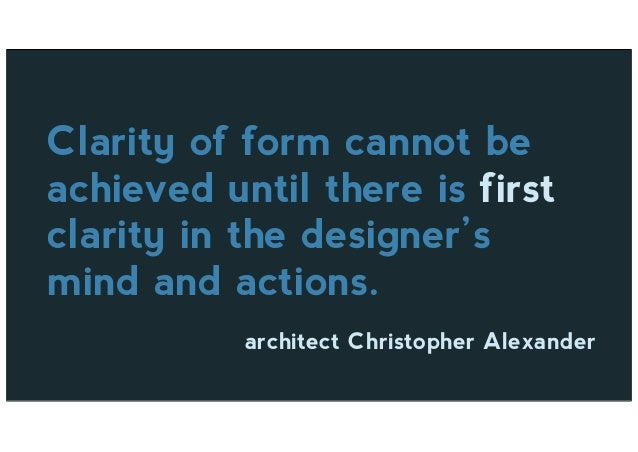Clarity of form cannot be achieved until there is first clarity in the designer's mind and actions. architect Christopher ...