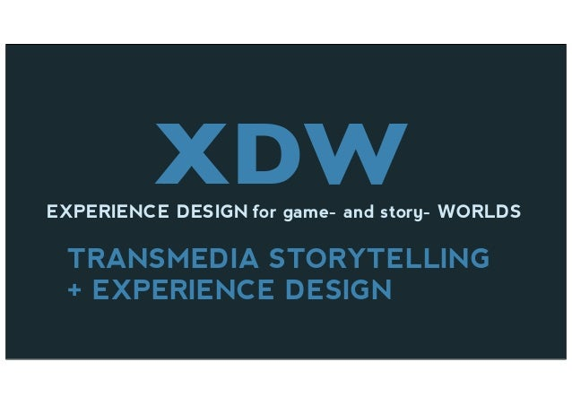 XDWEXPERIENCE DESIGN for game- and story- WORLDS TRANSMEDIA STORYTELLING + EXPERIENCE DESIGN