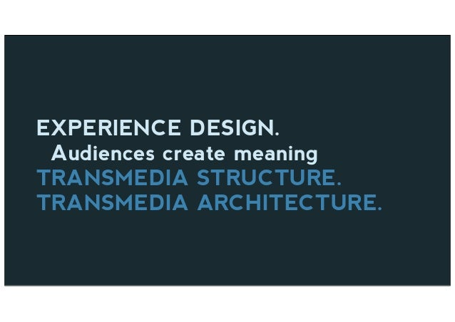 EXPERIENCE DESIGN. Audiences create meaning TRANSMEDIA STRUCTURE. TRANSMEDIA ARCHITECTURE.