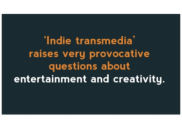 'Indie transmedia' raises very provocative questions about entertainment and creativity.
