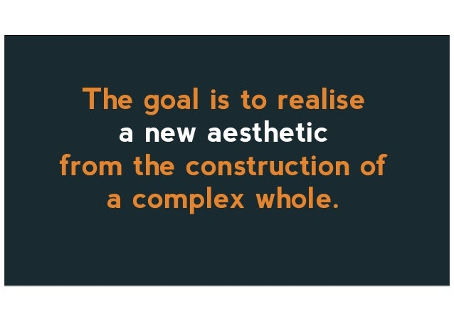 The goal is to realise a new aesthetic from the construction of a complex whole.