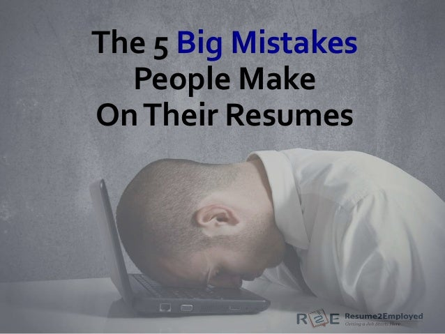 The 5 Big Mistakes People Make OnTheir Resumes