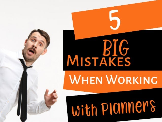 5 Mistakes  When Working  with Planners BIG