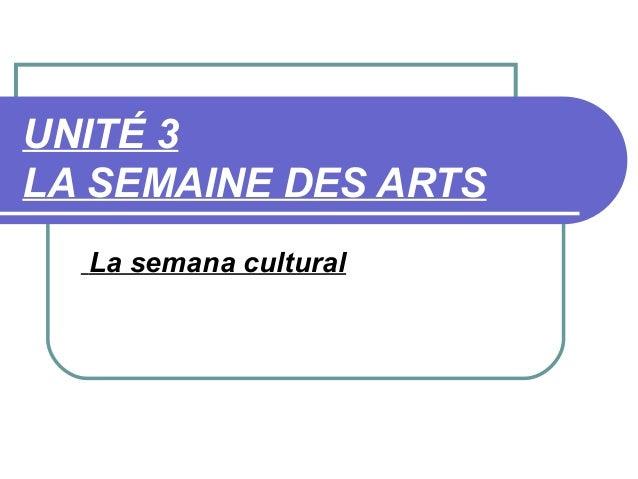 UNITÉ 3LA SEMAINE DES ARTS  La semana cultural