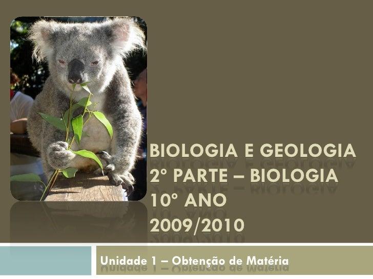 BIOLOGIA E GEOLOGIA         2º PARTE – BIOLOGIA         10º ANO         2009/2010 Unidade 1 – Obtenção de Matéria