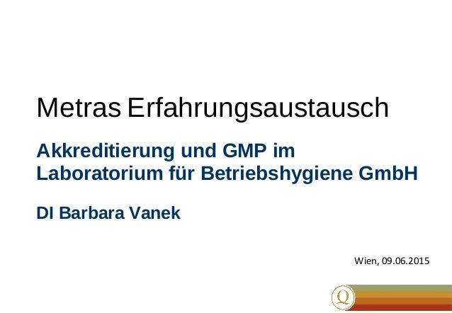 Metras Erfahrungsaustausch Akkreditierung und GMP im Laboratorium für Betriebshygiene GmbH DI Barbara Vanek Wien, 09.06.20...