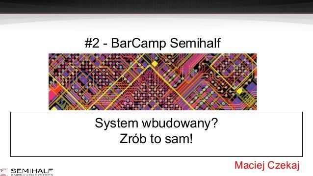 #2 - BarCamp Semihalf System wbudowany? Zrób to sam! Maciej Czekaj