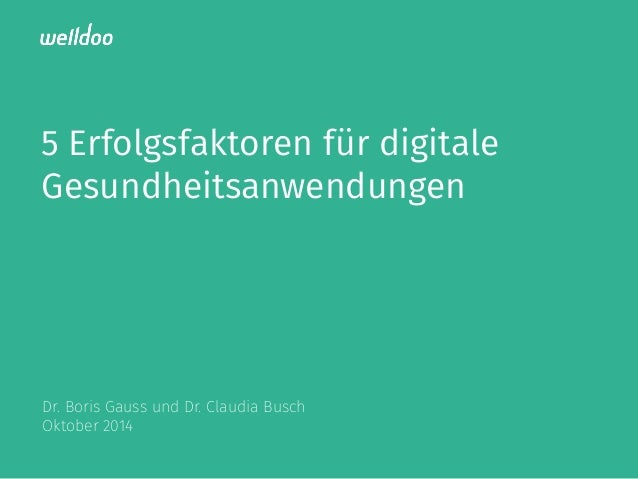 5 Erfolgsfaktoren für digitale  Gesundheitsanwendungen  Dr. Boris Gauss und Dr. Claudia Busch  Oktober 2014