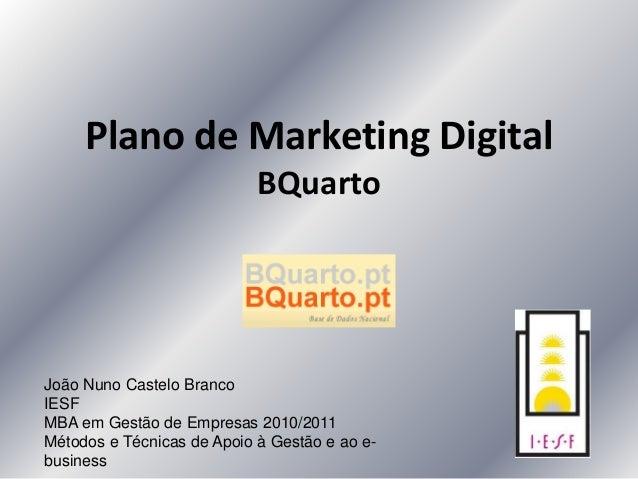 Plano de Marketing Digital BQuarto João Nuno Castelo Branco IESF MBA em Gestão de Empresas 2010/2011 Métodos e Técnicas de...