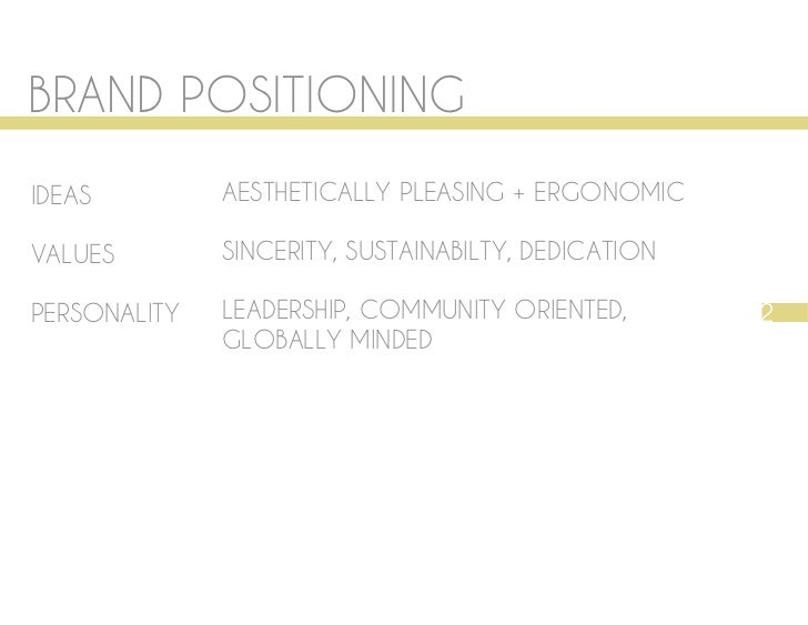 BRAND POSITIONINGIDEAS         AESTHETICALLY PLEASING + ERGONOMICVALUES        SINCERITY, SUSTAINABILTY, DEDICATIONPERSONA...