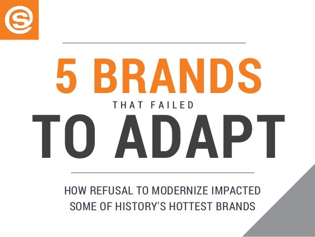 5 BRANDST H A T F A I L E D TO ADAPT HOW REFUSAL TO MODERNIZE IMPACTED SOME OF HISTORY'S HOTTEST BRANDS