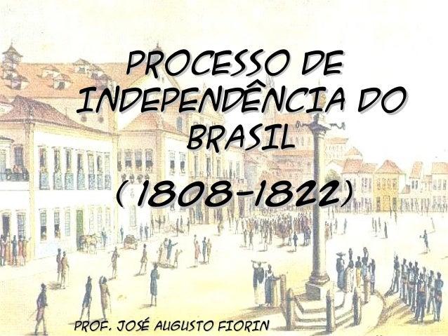 BRASIL COLÔNIA (1500 – 1822) O PROCESSO DE INDEPENDÊNCIA  PROCESSO DE INDEPENDÊNCIA DO BRASIL ( 1808-1822)  PROF. JOSÉ AUG...