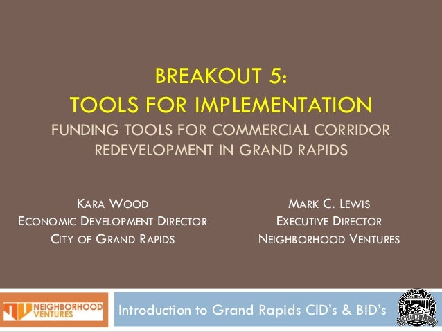 BREAKOUT 5:       TOOLS FOR IMPLEMENTATION     FUNDING TOOLS FOR COMMERCIAL CORRIDOR          REDEVELOPMENT IN GRAND RAPID...