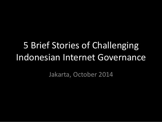 5 Brief Stories of Challenging Indonesian Internet Governance  Jakarta, October 2014