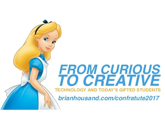FROM CURIOUS TO CREATIVETECHNOLOGY AND TODAY'S GIFTED STUDENTS brianhousand.com/confratute2017