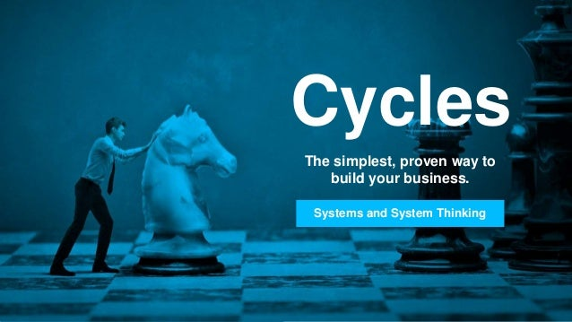 Cycles The simplest, proven way to build your business. Systems and System Thinking