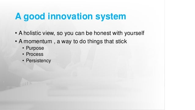 A good innovation system • A holistic view, so you can be honest with yourself • A momentum , a way to do things that stic...
