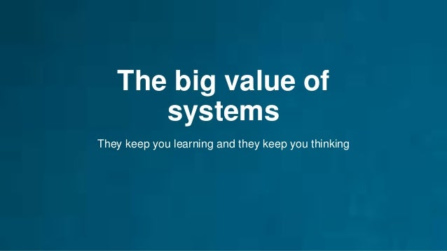 The big value of systems They keep you learning and they keep you thinking