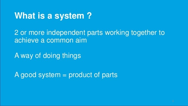 What is a system ? 2 or more independent parts working together to achieve a common aim A way of doing things A good syste...