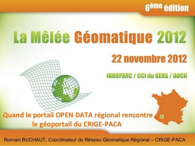 Quand le portail OPEN DATA régional rencontre         le géoportail du CRIGE-PACARomain BUCHAUT, Coordinateur du Réseau Gé...