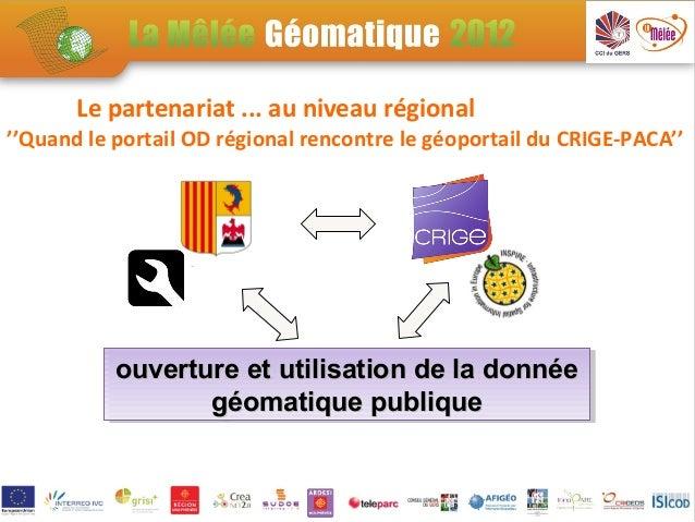 Le partenariat ... au niveau régional''Quand le portail OD régional rencontre le géoportail du CRIGE-PACA''           ouve...