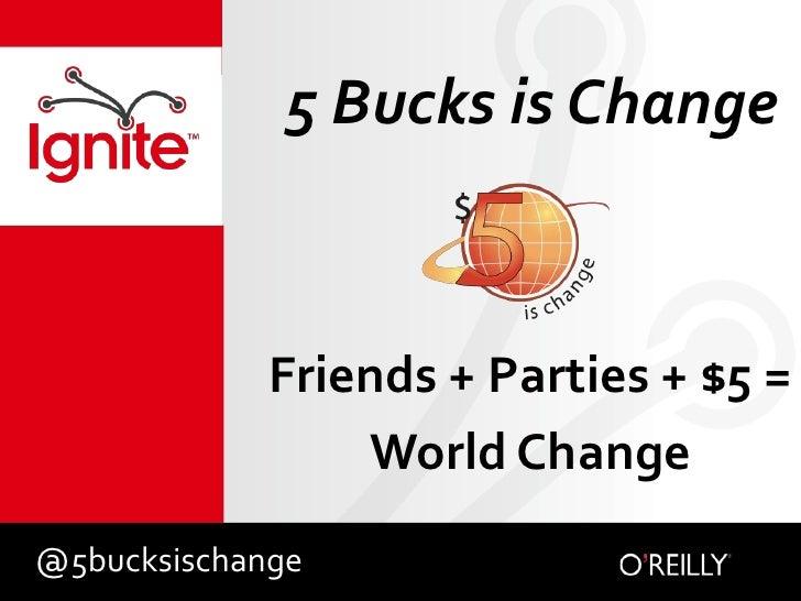 5 Bucks is Change<br />Friends + Parties + $5 = <br />World Change<br />@5bucksischange<br />