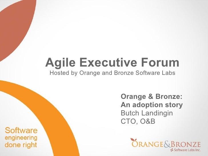 <ul>Orange & Bronze:  An adoption story Butch Landingin CTO, O&B </ul><ul>Agile Executive Forum Hosted by Orange and Bronz...