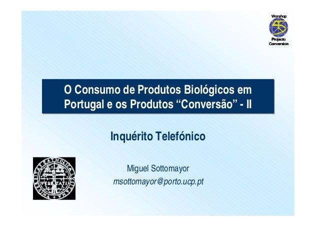 """O Consumo de Produtos Biológicos em  Portugal e os Produtos """"Conversão"""" - II  Inquérito Telefónico  Miguel Sottomayor  mso..."""