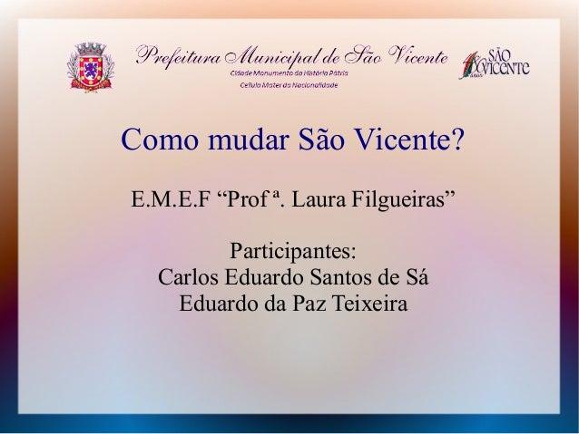 """Como mudar São Vicente? E.M.E.F """"Prof ª. Laura Filgueiras"""" Participantes: Carlos Eduardo Santos de Sá Eduardo da Paz Teixe..."""