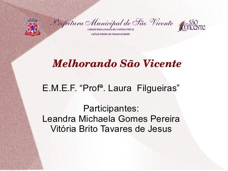 """MelhorandoSãoVicenteE.M.E.F. """"Profª. Laura Filgueiras""""           Participantes:Leandra Michaela Gomes Pereira  Vitória ..."""
