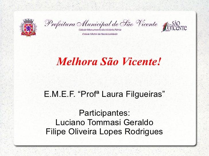 """Melhora São Vicente!E.M.E.F. """"Profª Laura Filgueiras""""          Participantes:   Luciano Tommasi GeraldoFilipe Oliveira Lop..."""