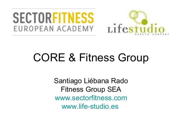CORE & Fitness Group Santiago Liébana Rado Fitness Group SEA www.sectorfitness.com www.life-studio.es