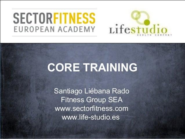 CORE TRAINING Santiago Liébana Rado Fitness Group SEA www.sectorfitness.com www.life-studio.es